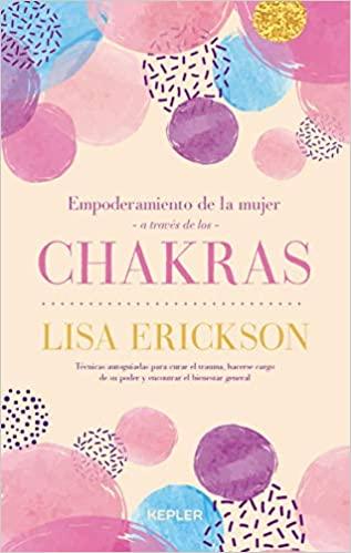 Empoderamiento de la mujer a través de los chakras: Doce herramientas para superar traumas, conquistar tu poder y disfrutar de bienestar a todos los niveles